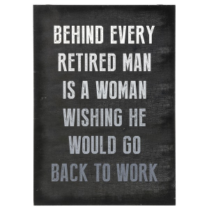 Plaque - Behind every retired man is a woman wishing he would go back to work